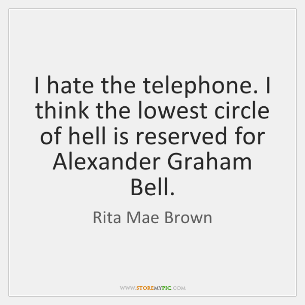 I hate the telephone. I think the lowest circle of hell is ...
