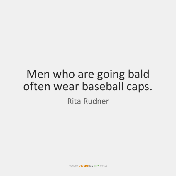 Men who are going bald often wear baseball caps.