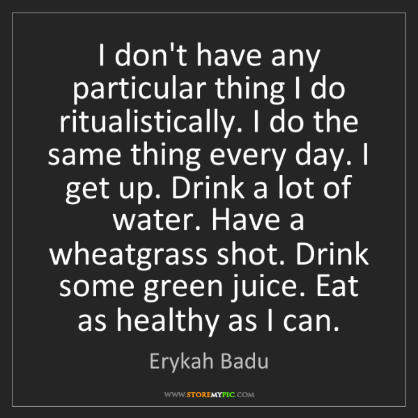 Erykah Badu: I don't have any particular thing I do ritualistically....