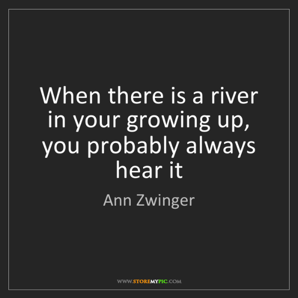 Ann Zwinger: When there is a river in your growing up, you probably...