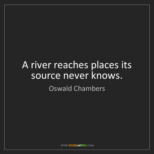Oswald Chambers: A river reaches places its source never knows.