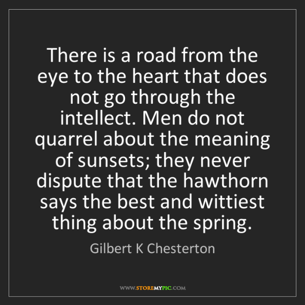 Gilbert K Chesterton: There is a road from the eye to the heart that does not...