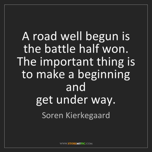 Soren Kierkegaard: A road well begun is the battle half won. The important...
