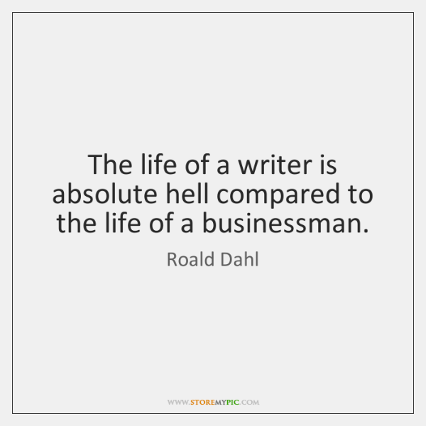 The life of a writer is absolute hell compared to the life ...