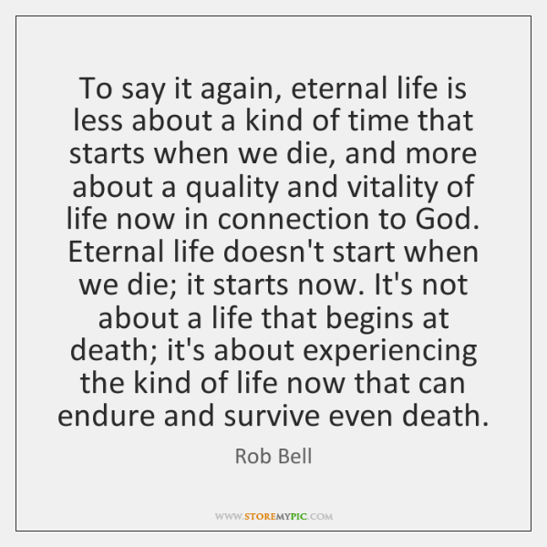 To say it again, eternal life is less about a kind of ...