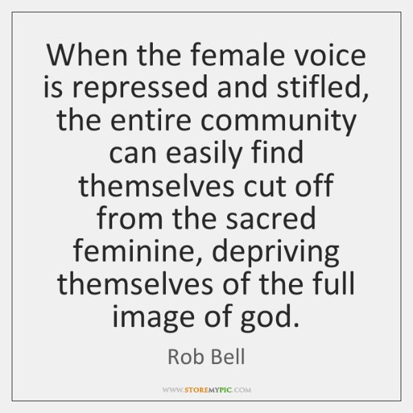 When the female voice is repressed and stifled, the entire community can ...