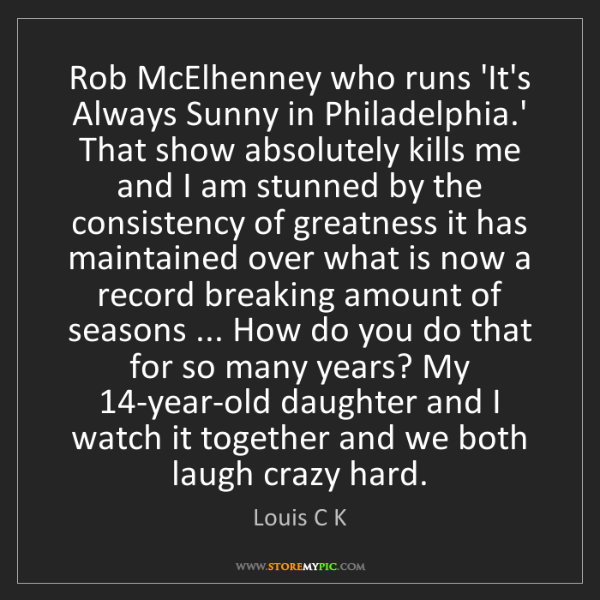 Louis C K: Rob McElhenney who runs 'It's Always Sunny in Philadelphia.'...