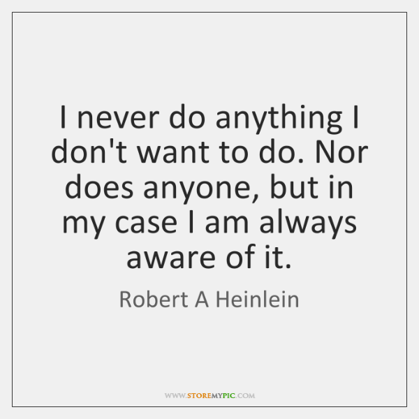 I never do anything I don't want to do. Nor does anyone, ...