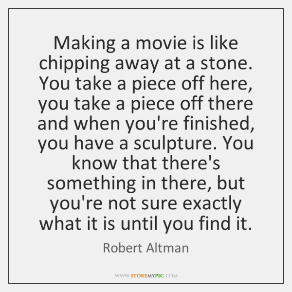 Making a movie is like chipping away at a stone. You take ...