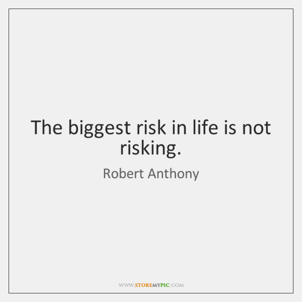 The biggest risk in life is not risking.