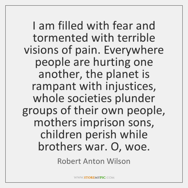 I am filled with fear and tormented with terrible visions of pain. ...