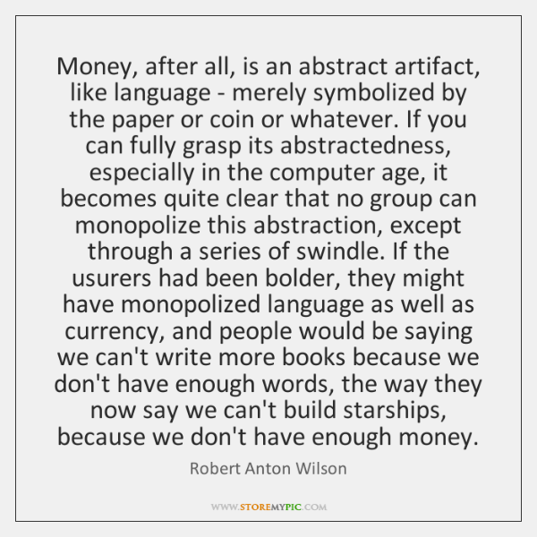 Money, after all, is an abstract artifact, like language - merely symbolized ...