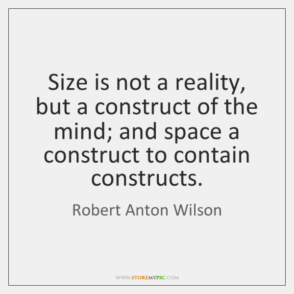 Size is not a reality, but a construct of the mind; and ...