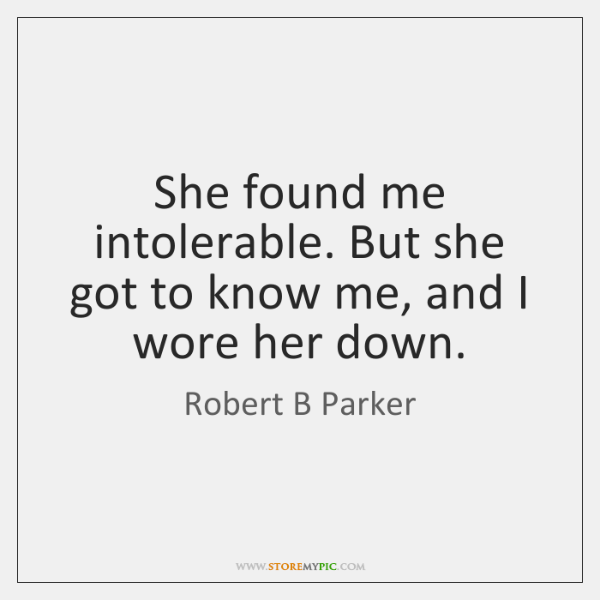 She found me intolerable. But she got to know me, and I ...