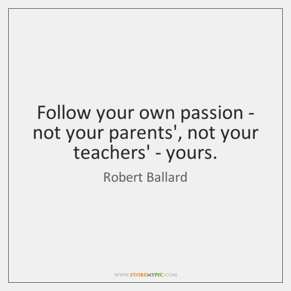 Follow your own passion - not your parents', not your teachers' - ...