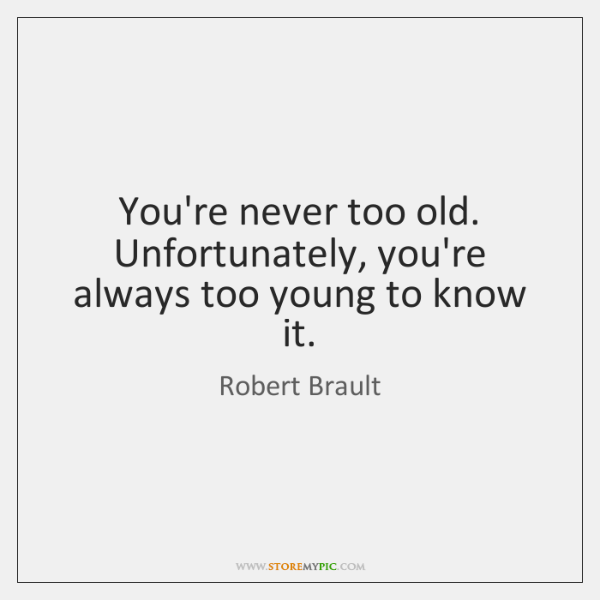 You're never too old. Unfortunately, you're always too young to know it.