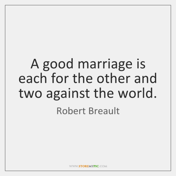 A good marriage is each for the other and two against the ...
