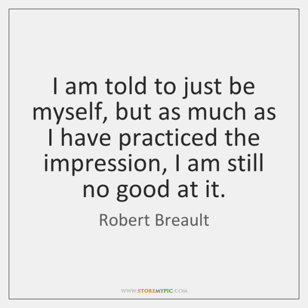 I am told to just be myself, but as much as I ...
