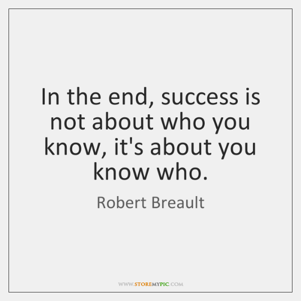 In the end, success is not about who you know, it's about ...