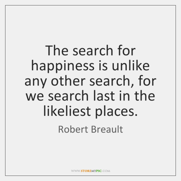 The search for happiness is unlike any other search, for we search ...