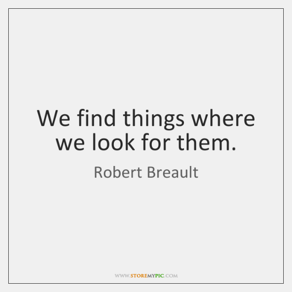 We find things where we look for them.