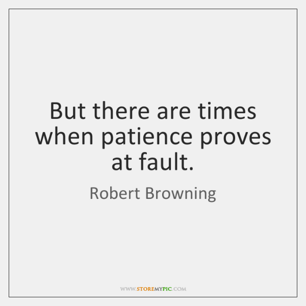 But there are times when patience proves at fault.