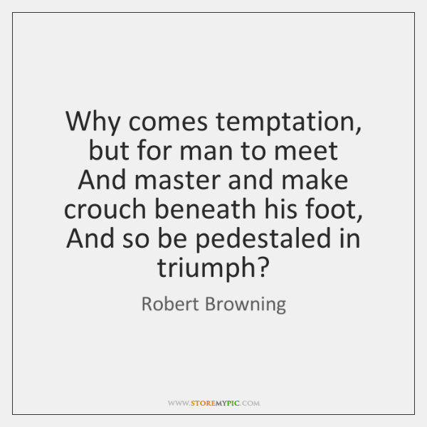 Why comes temptation, but for man to meet   And master and make ...