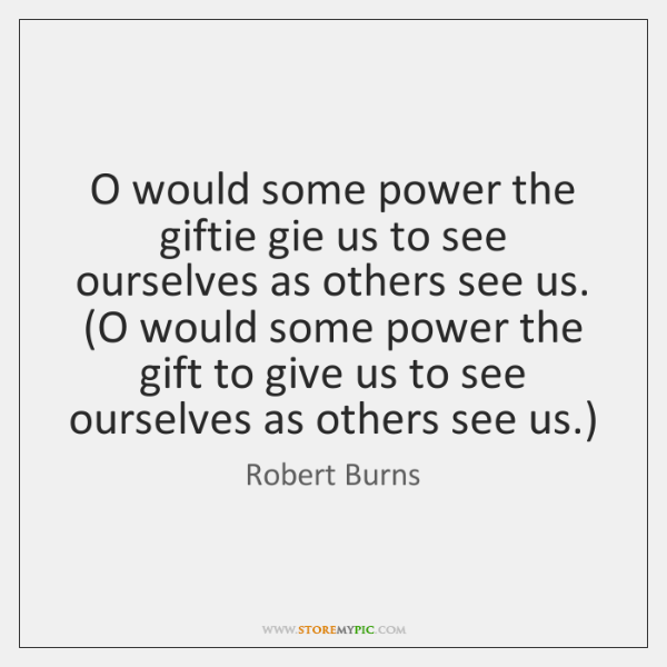 O would some power the giftie gie us to see ourselves as ...