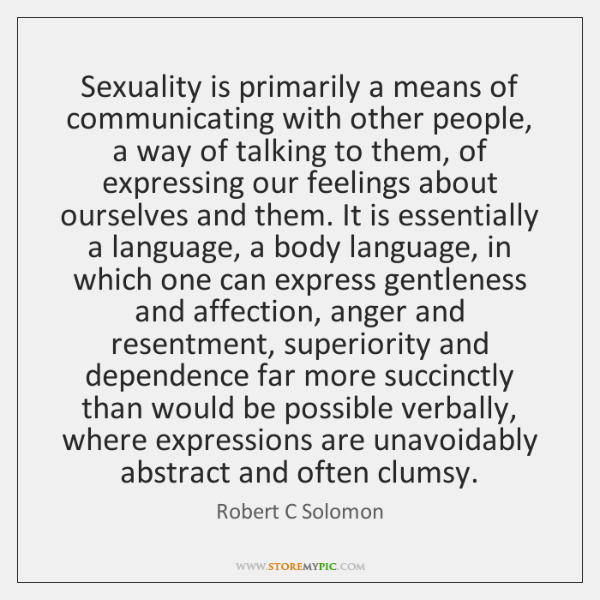 Sexuality is primarily a means of communicating with other people, a way ...
