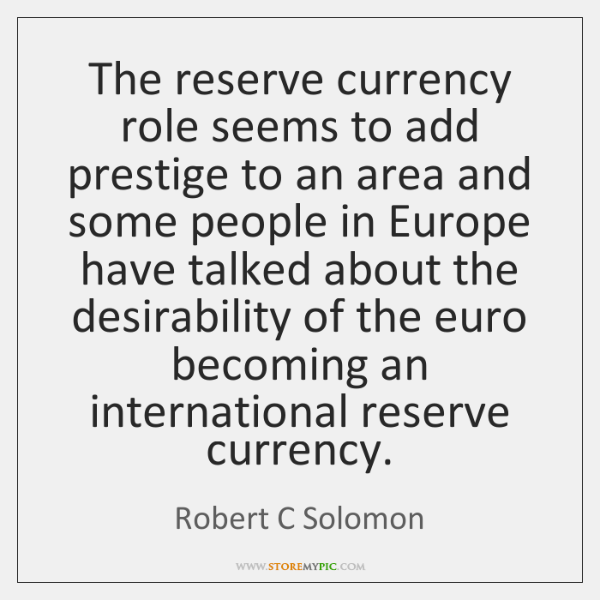 The reserve currency role seems to add prestige to an area and ...