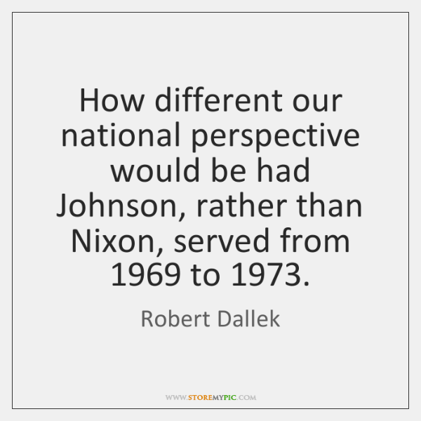 How different our national perspective would be had Johnson, rather than Nixon, ...