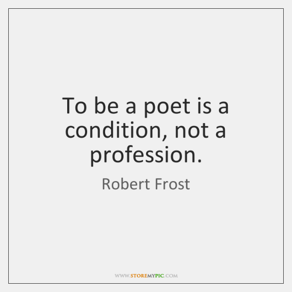 To be a poet is a condition, not a profession.