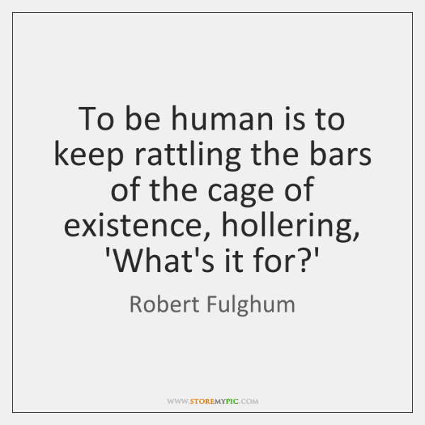 To be human is to keep rattling the bars of the cage ...