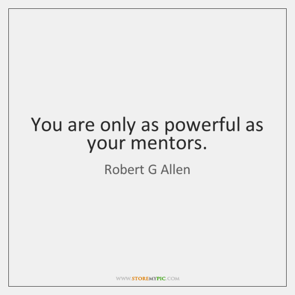 You are only as powerful as your mentors.