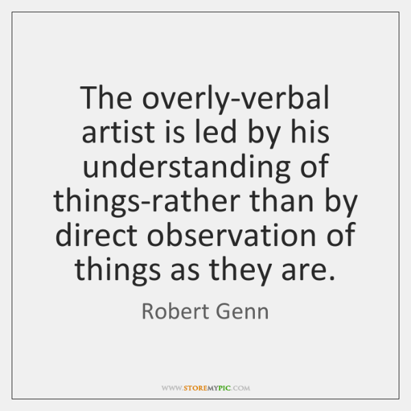 The overly-verbal artist is led by his understanding of things-rather than by ...