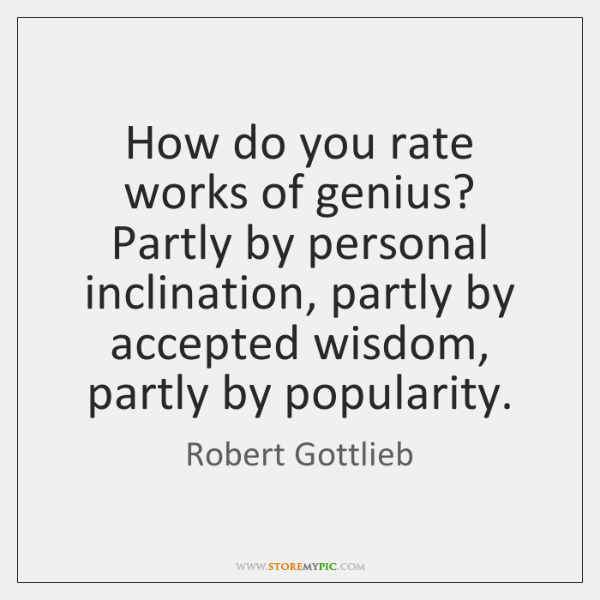 How do you rate works of genius? Partly by personal inclination, partly ...
