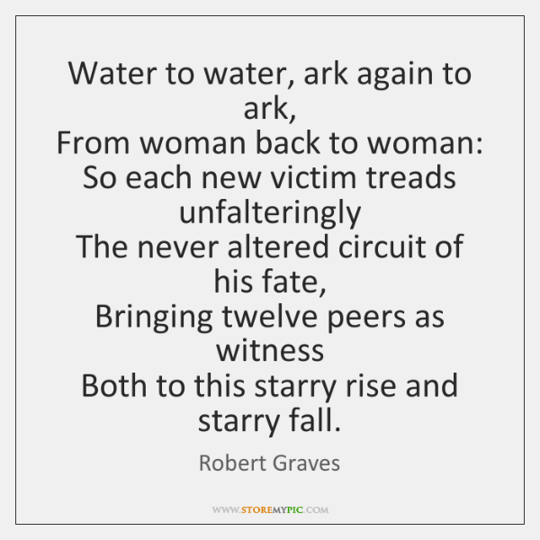 Water to water, ark again to ark,   From woman back to woman:   ...