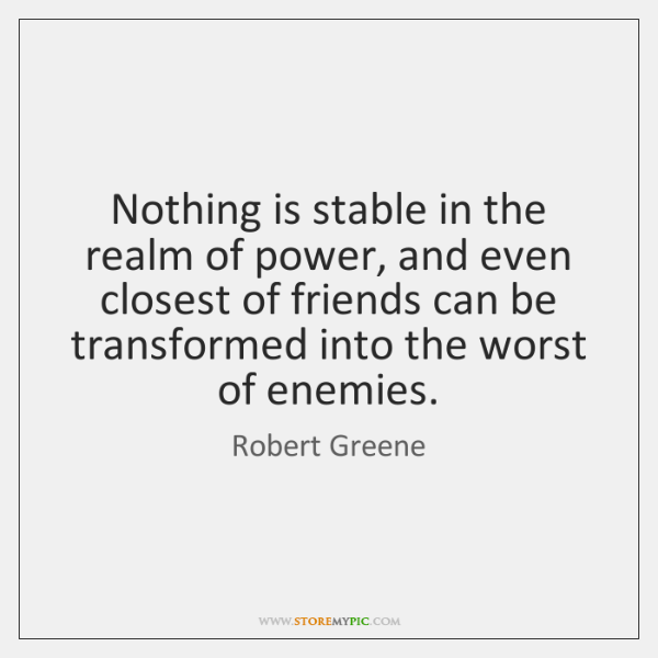 Nothing is stable in the realm of power, and even closest of ...