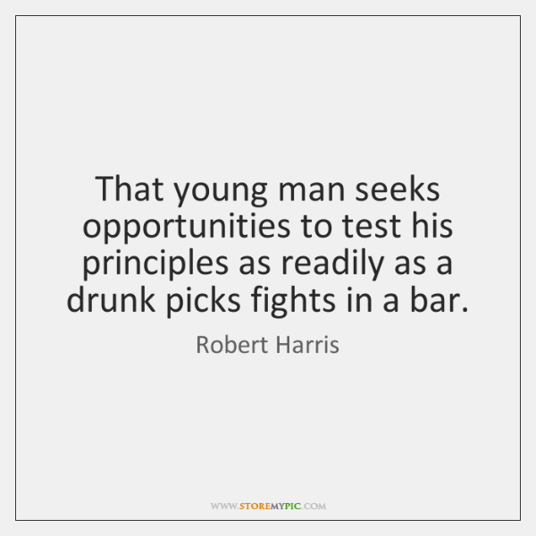 That young man seeks opportunities to test his principles as readily as ...