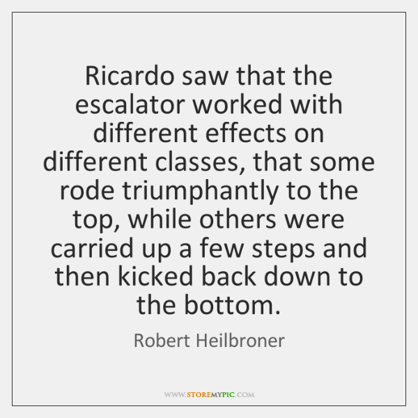 Ricardo saw that the escalator worked with different effects on different classes, ...