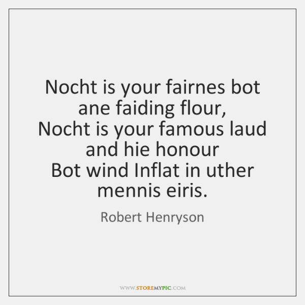 Nocht is your fairnes bot ane faiding flour,   Nocht is your famous ...