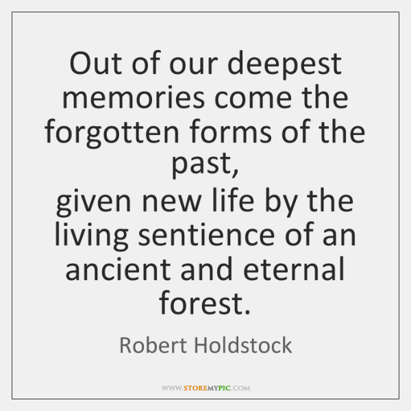 Out of our deepest memories come the forgotten forms of the past,   ...