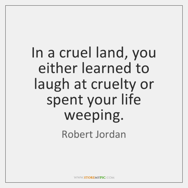 In a cruel land, you either learned to laugh at cruelty or ...