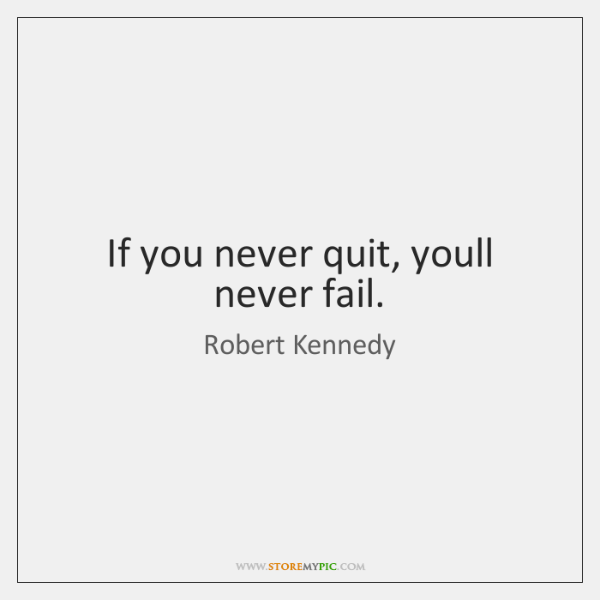 If you never quit, youll never fail.