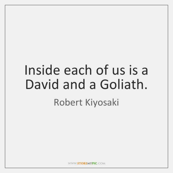 Inside each of us is a David and a Goliath.