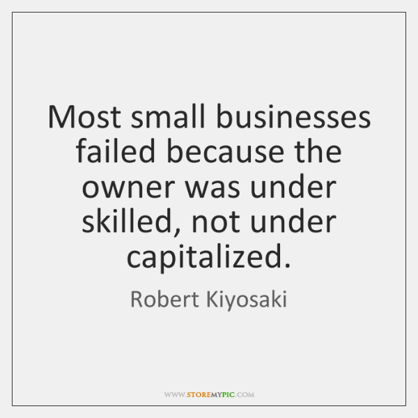 Most small businesses failed because the owner was under skilled, not under ...
