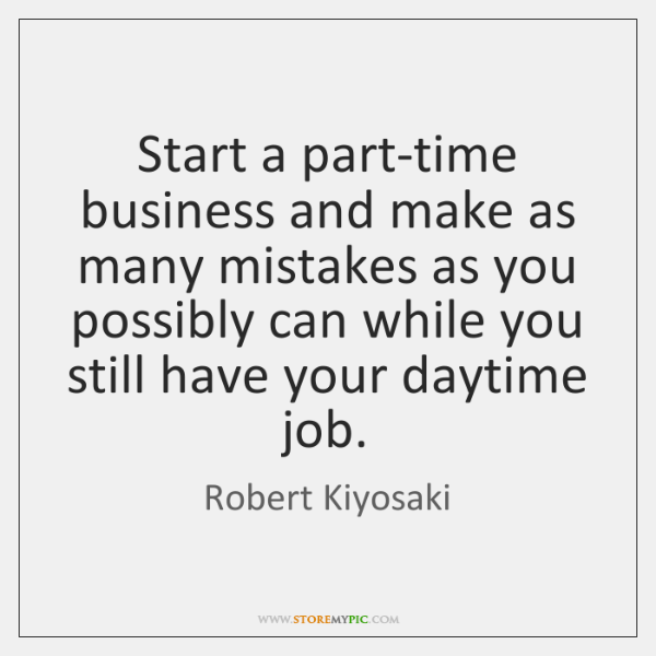 Start a part-time business and make as many mistakes as you possibly ...