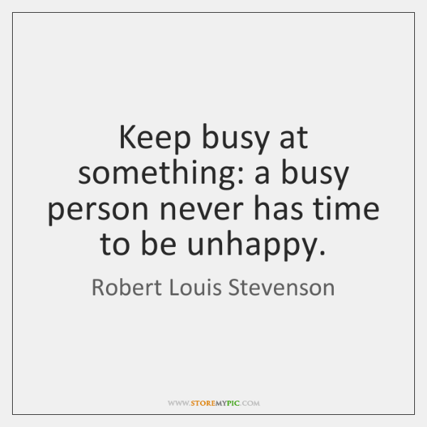 Keep busy at something: a busy person never has time to be ...