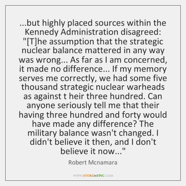 "...but highly placed sources within the Kennedy Administration disagreed: ""[T]he assumption ..."