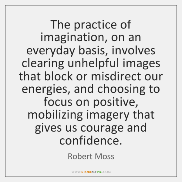 The practice of imagination, on an everyday basis, involves clearing unhelpful images ...